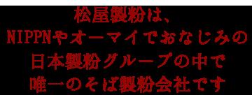 松屋製粉は、NIPPNやオーマイでおなじみの日本製粉グループの中で、唯一のそば製粉会社です